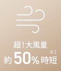 超!大風量 約50%時短 ※1